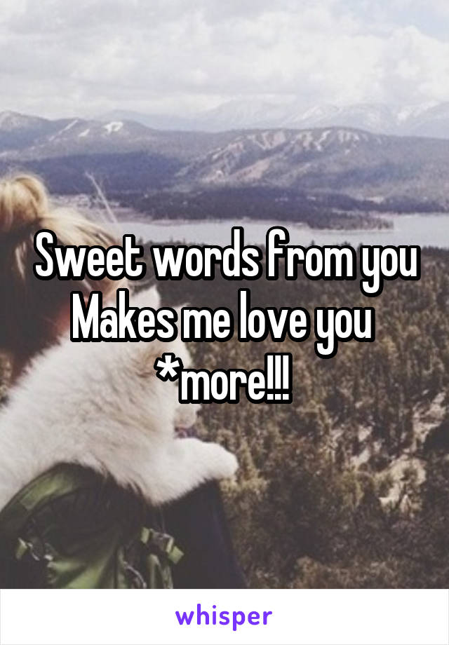 Sweet words from you Makes me love you  *more!!!