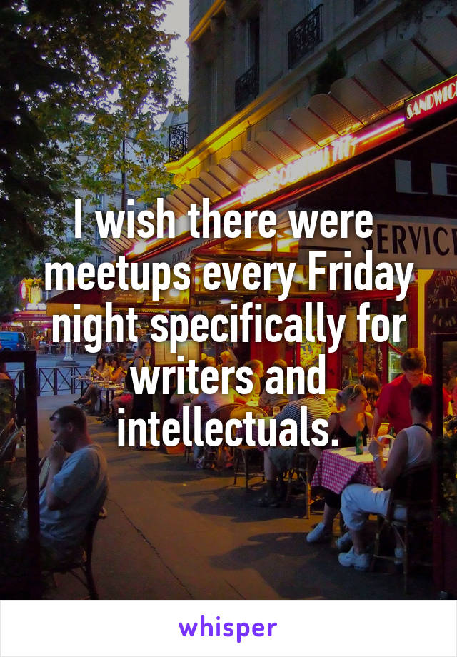 I wish there were  meetups every Friday night specifically for writers and intellectuals.