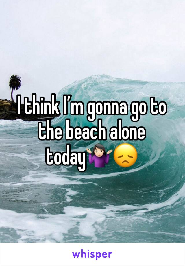 I think I'm gonna go to the beach alone today🤷🏻♀️😞