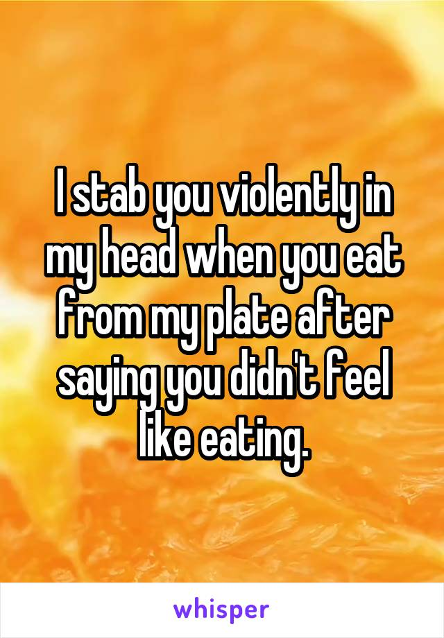 I stab you violently in my head when you eat from my plate after saying you didn't feel like eating.