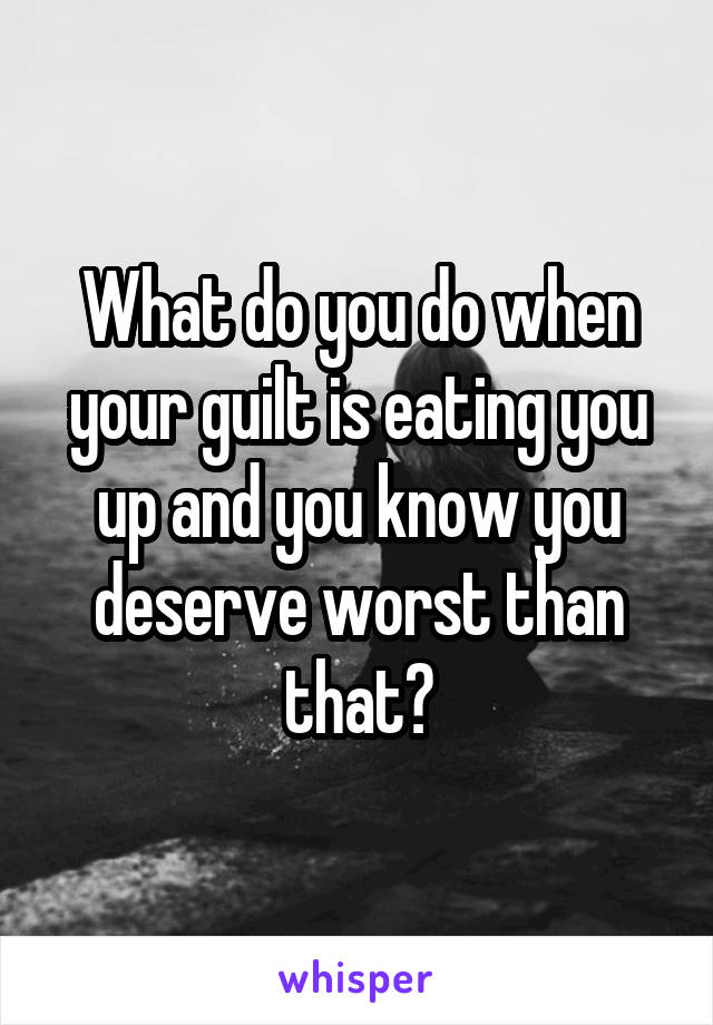 What do you do when your guilt is eating you up and you know you deserve worst than that?