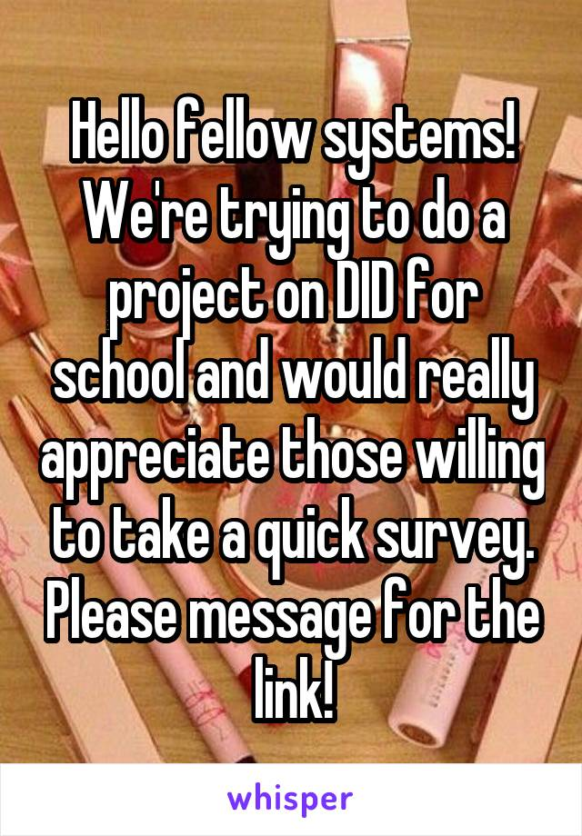 Hello fellow systems! We're trying to do a project on DID for school and would really appreciate those willing to take a quick survey. Please message for the link!