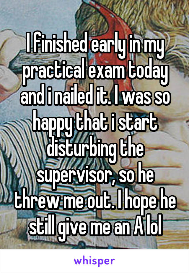 I finished early in my practical exam today and i nailed it. I was so happy that i start disturbing the supervisor, so he threw me out. I hope he still give me an A lol