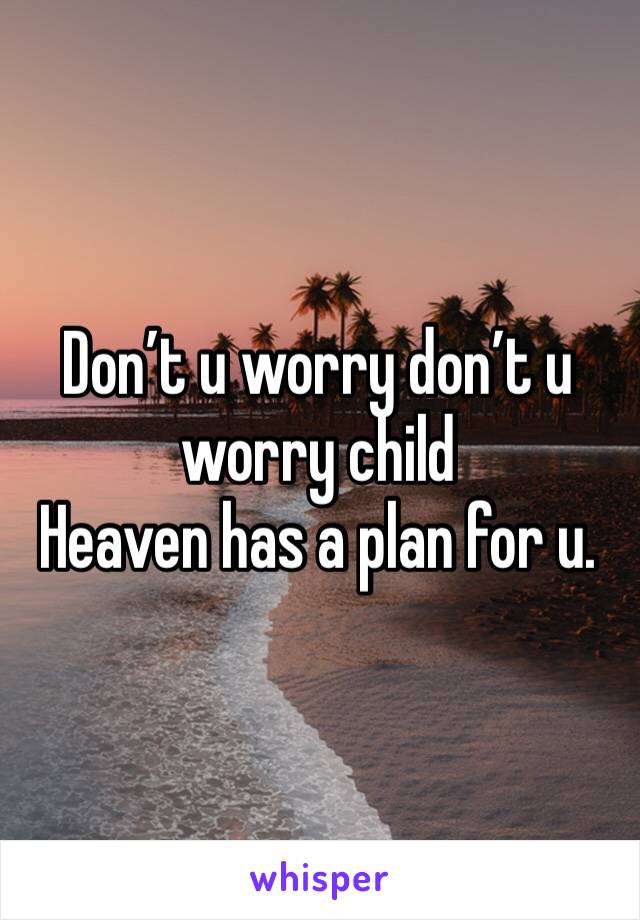 Don't u worry don't u worry child Heaven has a plan for u.