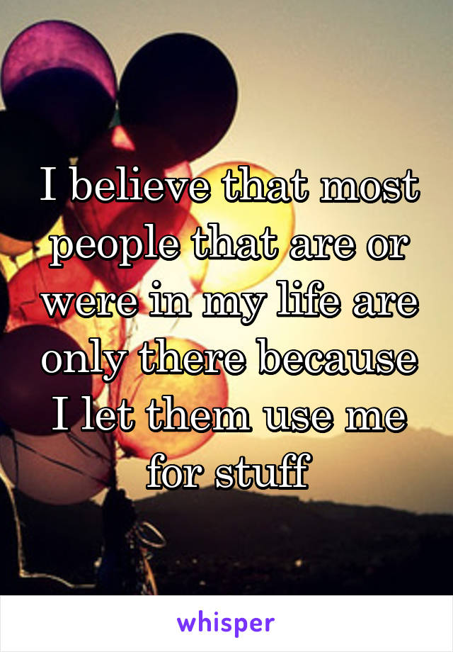I believe that most people that are or were in my life are only there because I let them use me for stuff
