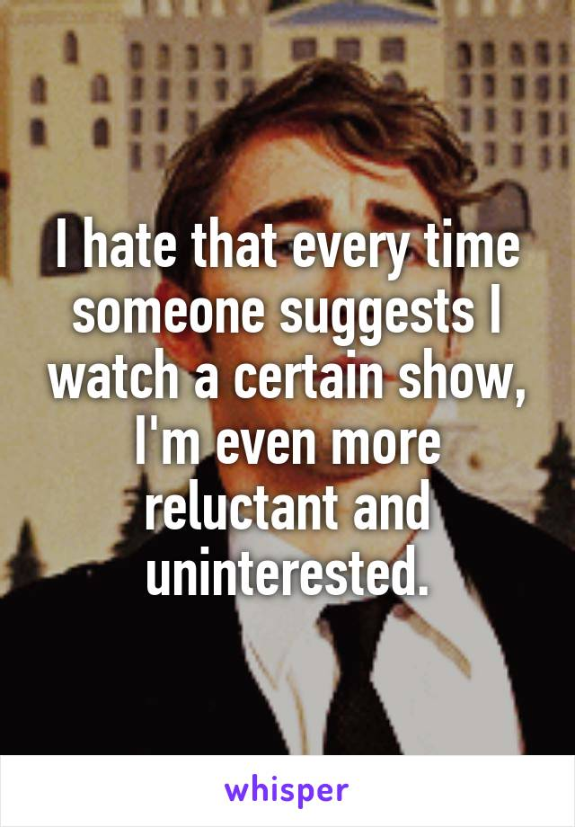 I hate that every time someone suggests I watch a certain show, I'm even more reluctant and uninterested.