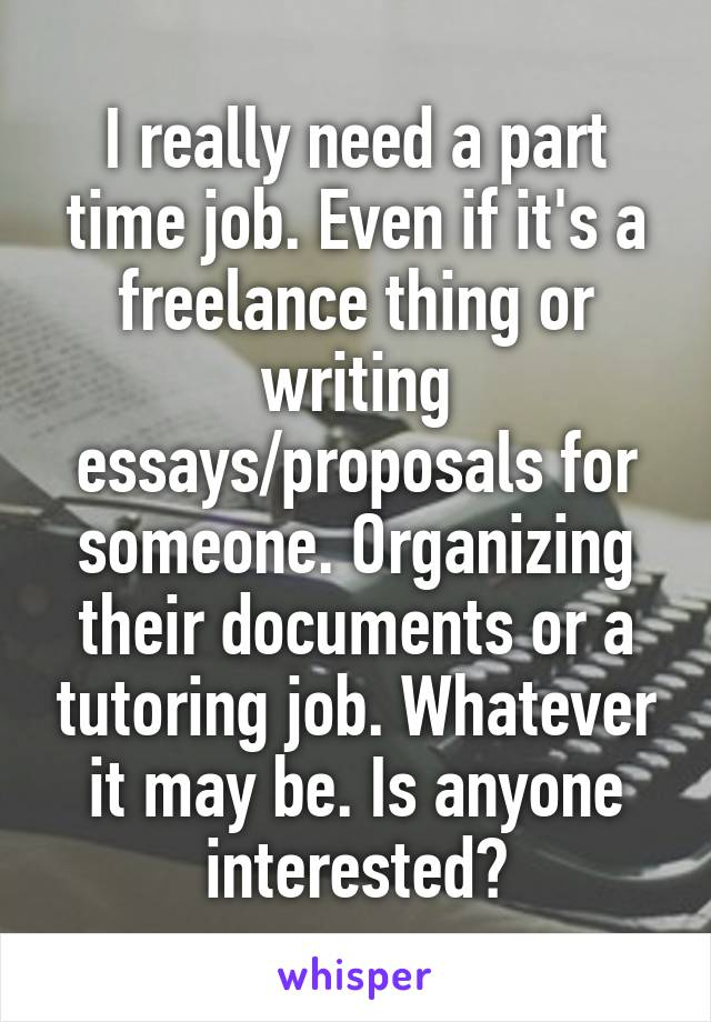 I really need a part time job. Even if it's a freelance thing or writing essays/proposals for someone. Organizing their documents or a tutoring job. Whatever it may be. Is anyone interested?