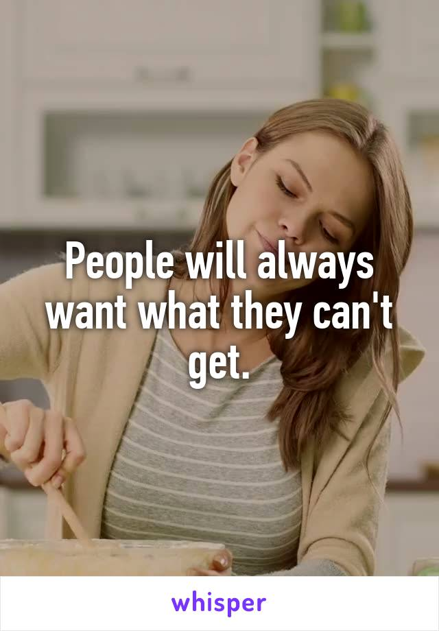 People will always want what they can't get.