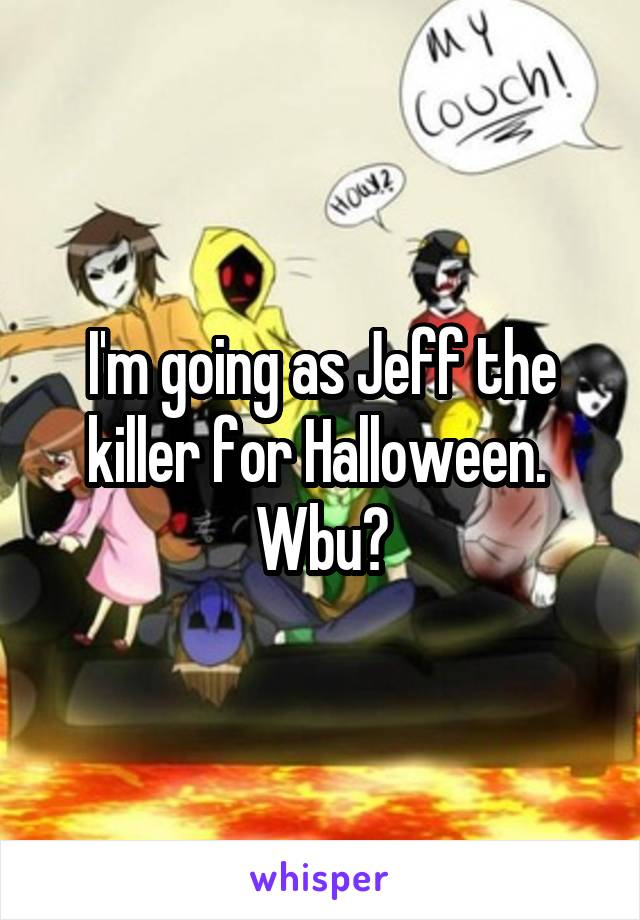 I'm going as Jeff the killer for Halloween.  Wbu?