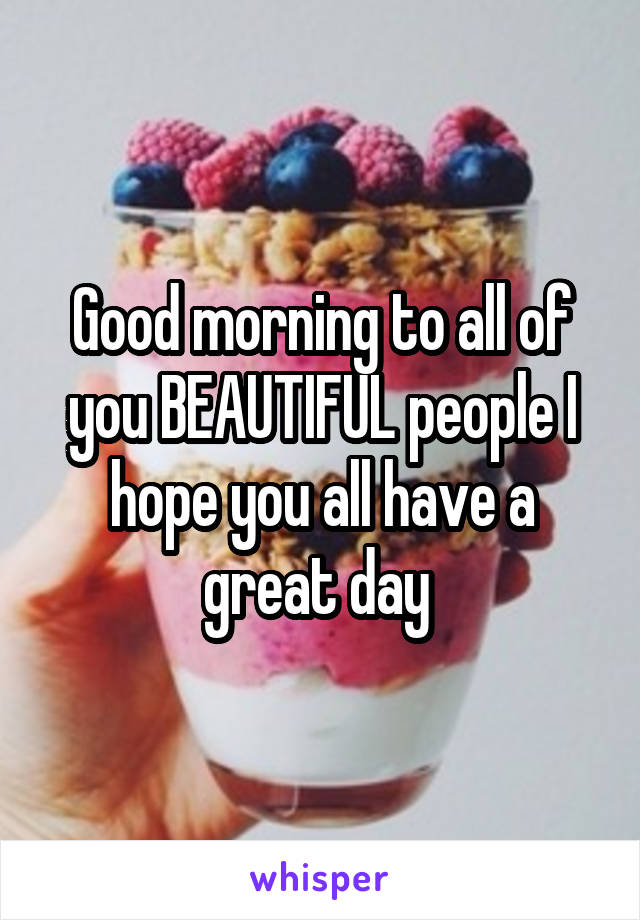 Good morning to all of you BEAUTIFUL people I hope you all have a great day