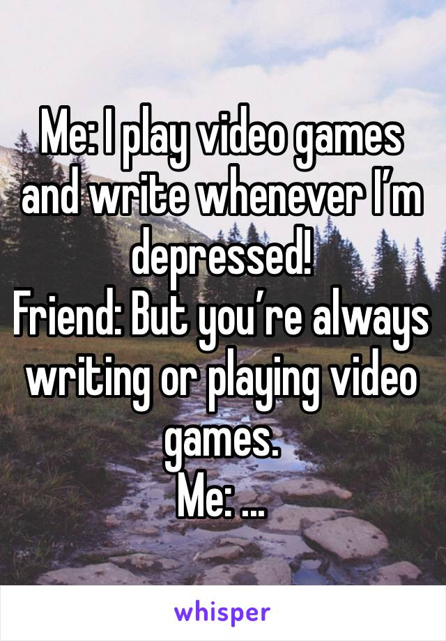 Me: I play video games and write whenever I'm depressed! Friend: But you're always writing or playing video games. Me: ...
