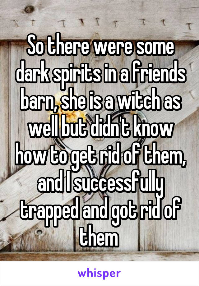 So there were some dark spirits in a friends barn, she is a witch as well but didn't know how to get rid of them, and I successfully trapped and got rid of them