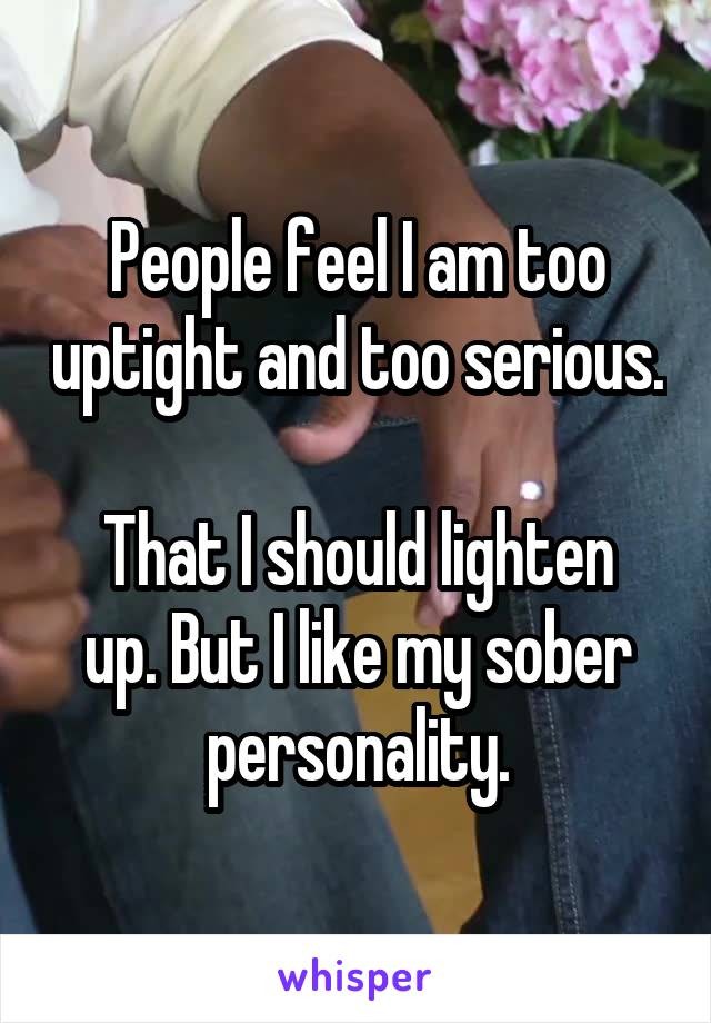People feel I am too uptight and too serious.  That I should lighten up. But I like my sober personality.