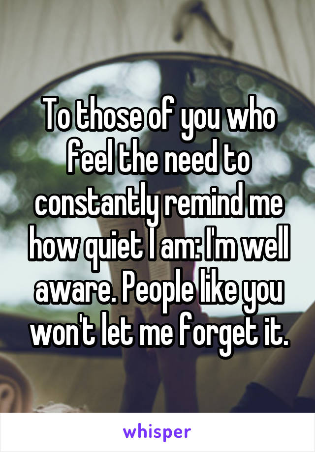 To those of you who feel the need to constantly remind me how quiet I am: I'm well aware. People like you won't let me forget it.