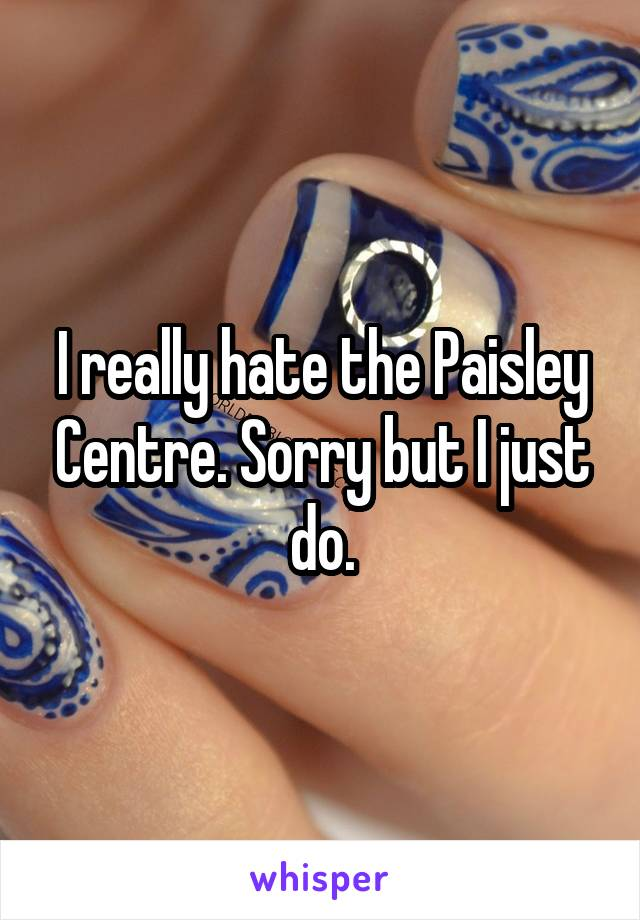 I really hate the Paisley Centre. Sorry but I just do.