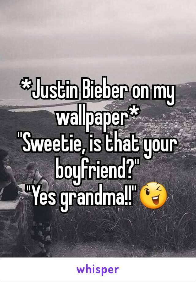 "*Justin Bieber on my wallpaper* ""Sweetie, is that your boyfriend?"" ""Yes grandma!!""😉"