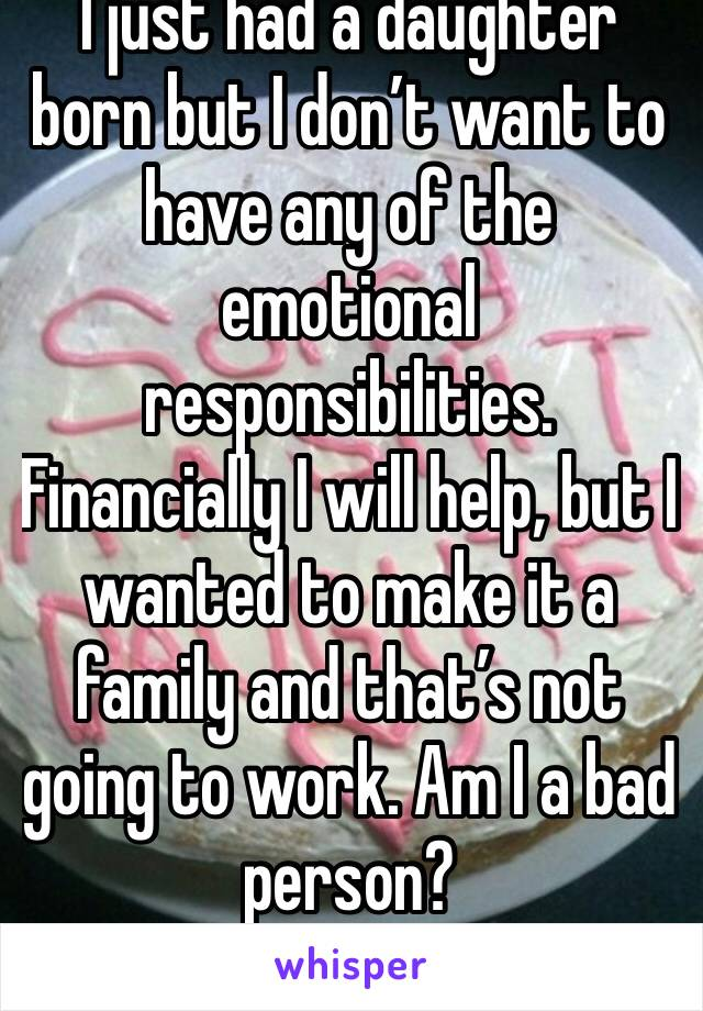 I just had a daughter born but I don't want to have any of the emotional responsibilities. Financially I will help, but I wanted to make it a family and that's not going to work. Am I a bad person?