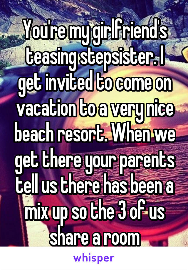 You're my girlfriend's teasing stepsister. I get invited to come on vacation to a very nice beach resort. When we get there your parents tell us there has been a mix up so the 3 of us share a room