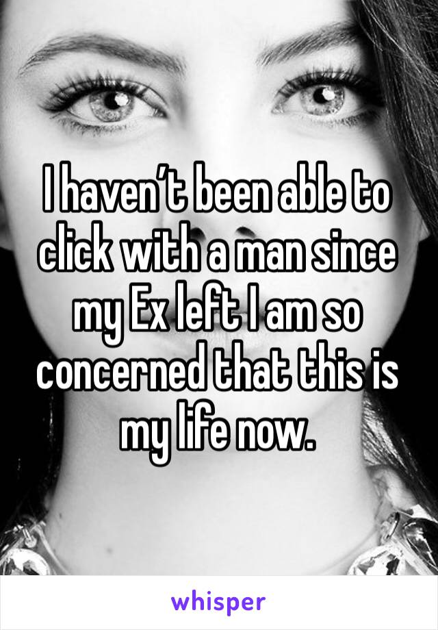 I haven't been able to click with a man since my Ex left I am so concerned that this is my life now.