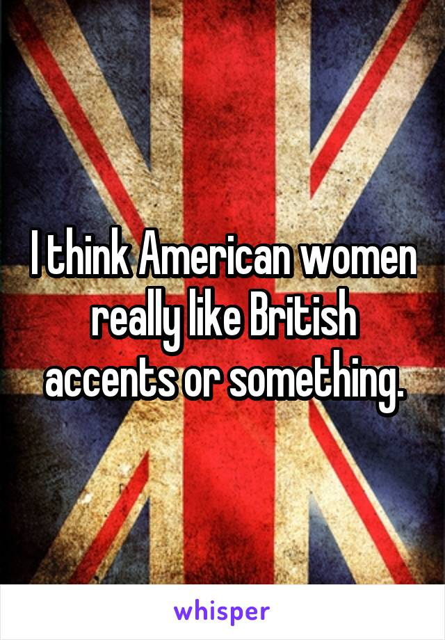 I think American women really like British accents or something.
