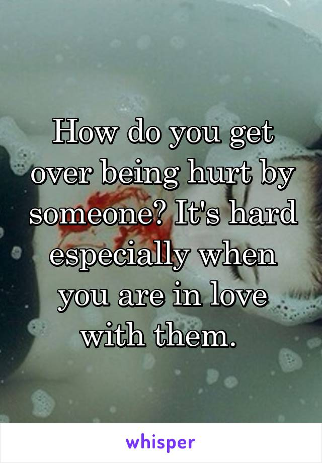 How do you get over being hurt by someone? It's hard especially when you are in love with them.