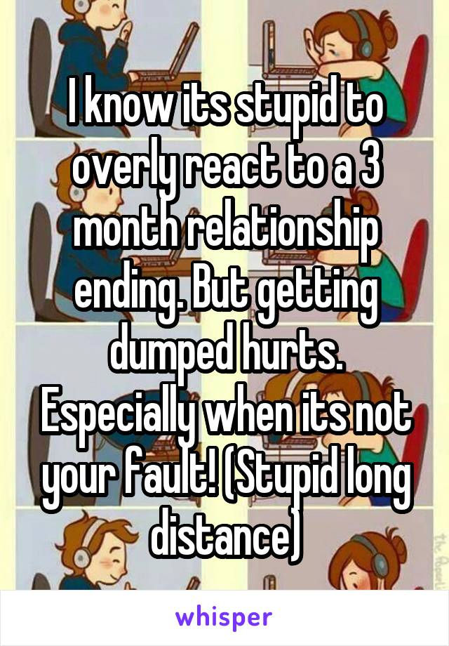 I know its stupid to overly react to a 3 month relationship ending. But getting dumped hurts. Especially when its not your fault! (Stupid long distance)