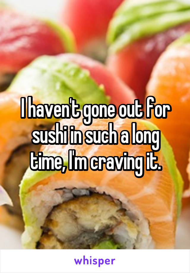 I haven't gone out for sushi in such a long time, I'm craving it.