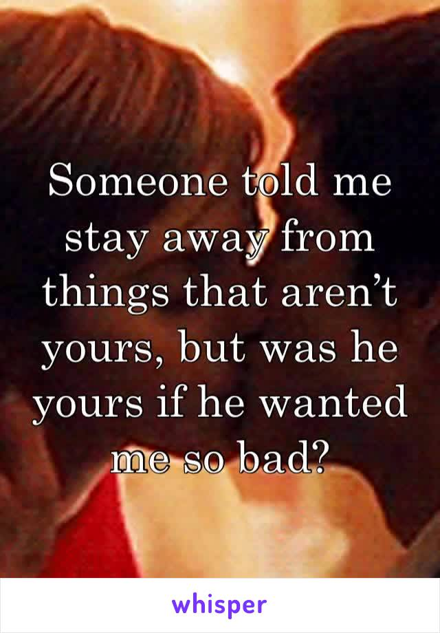 Someone told me stay away from things that aren't yours, but was he yours if he wanted me so bad?