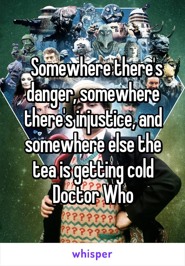 Somewhere there's danger, somewhere there's injustice, and somewhere else the tea is getting cold Doctor Who