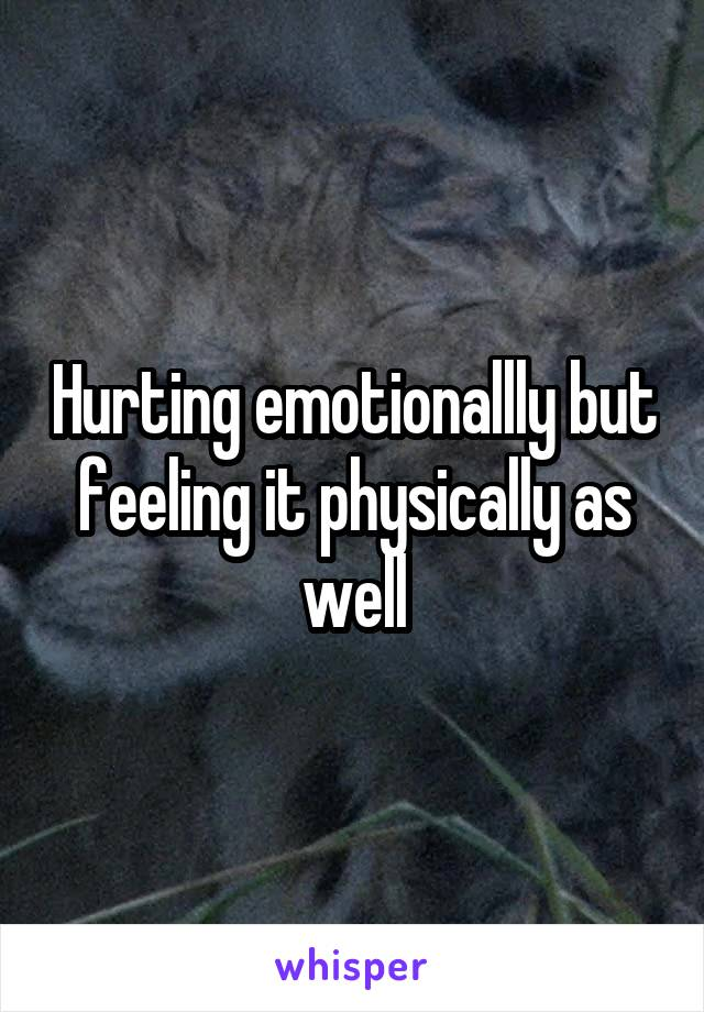 Hurting emotionallly but feeling it physically as well