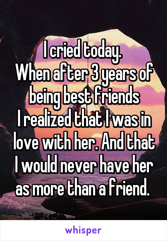 I cried today.  When after 3 years of being best friends I realized that I was in love with her. And that I would never have her as more than a friend.
