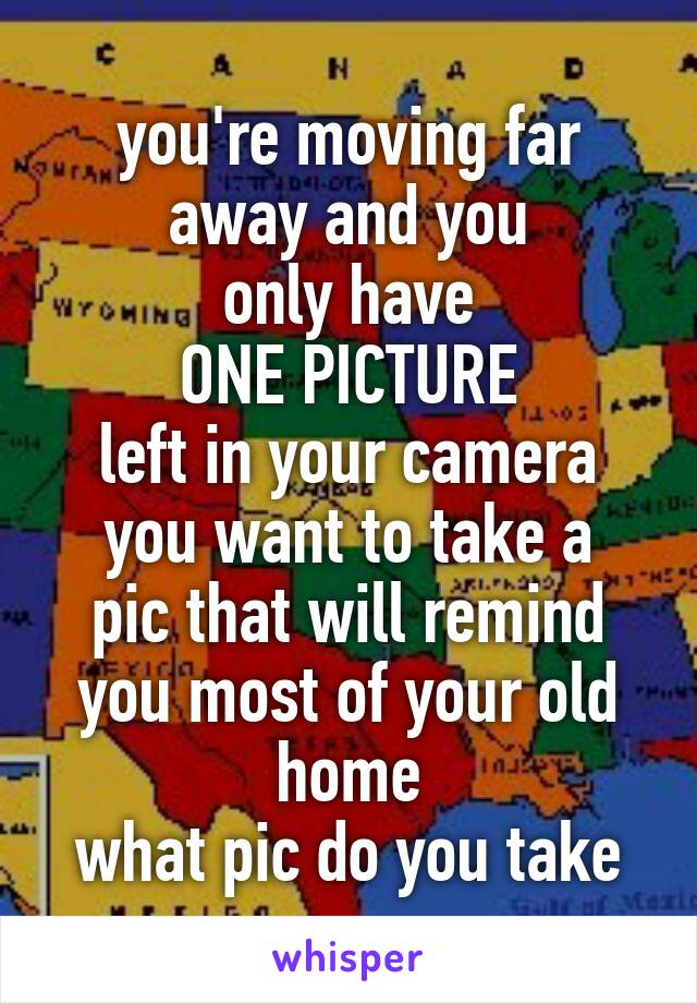 you're moving far away and you only have ONE PICTURE left in your camera you want to take a pic that will remind you most of your old home what pic do you take