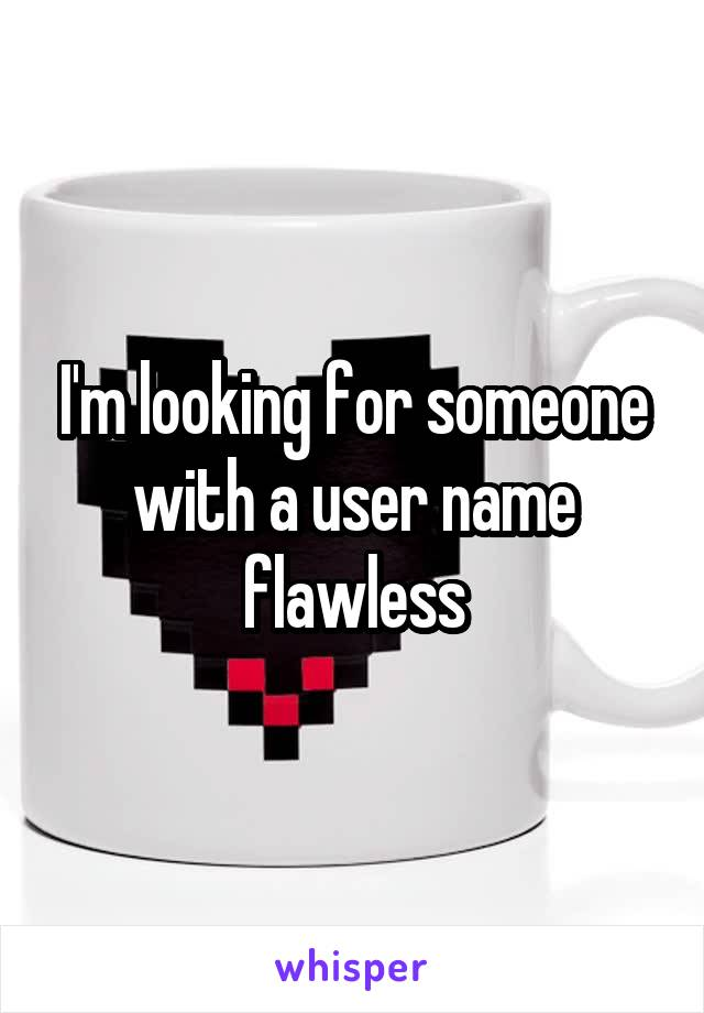 I'm looking for someone with a user name flawless