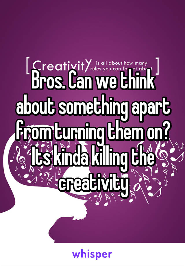 Bros. Can we think about something apart from turning them on? Its kinda killing the creativity
