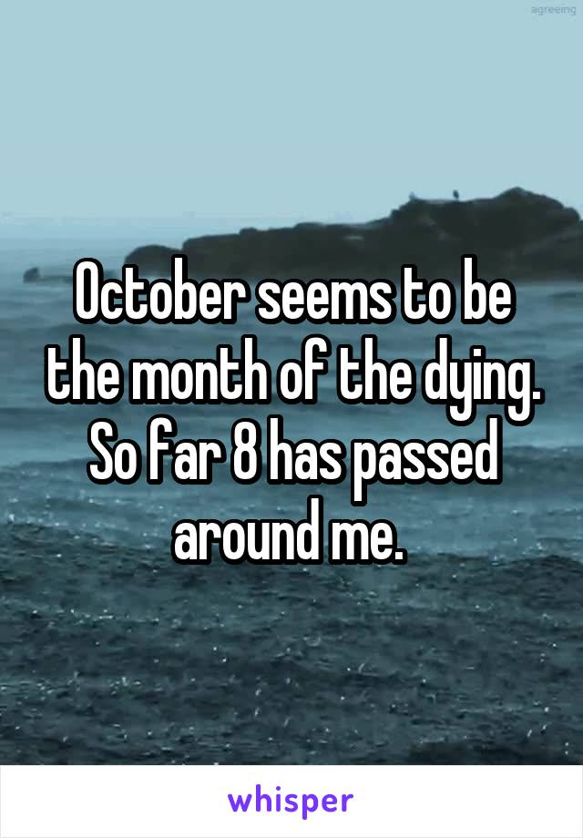 October seems to be the month of the dying. So far 8 has passed around me.