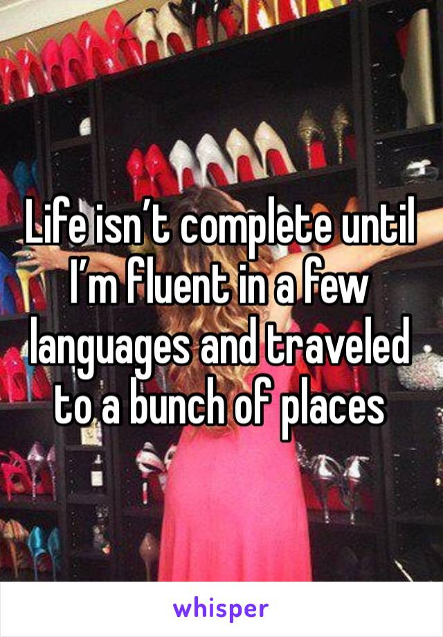 Life isn't complete until I'm fluent in a few languages and traveled to a bunch of places