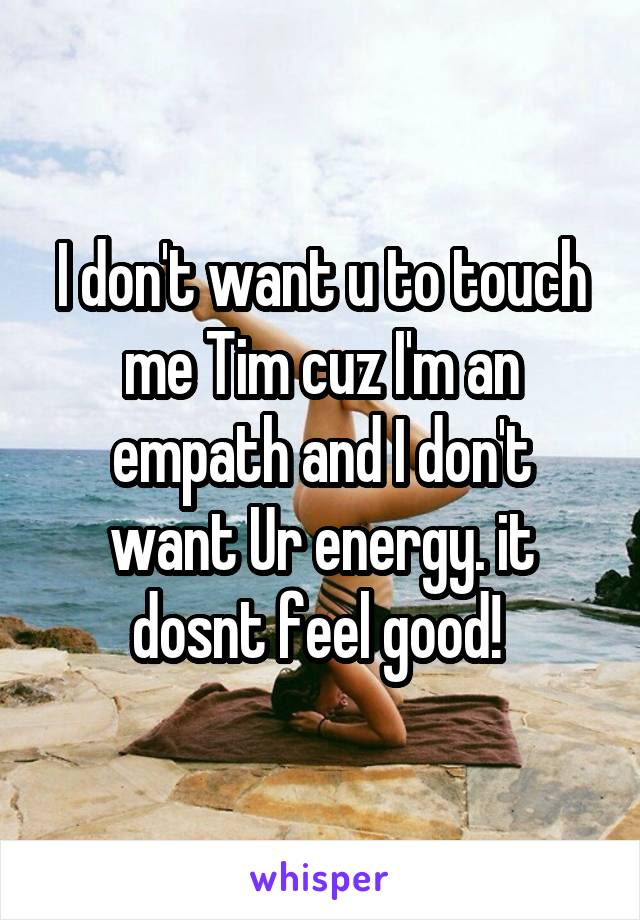 I don't want u to touch me Tim cuz I'm an empath and I don't want Ur energy. it dosnt feel good!