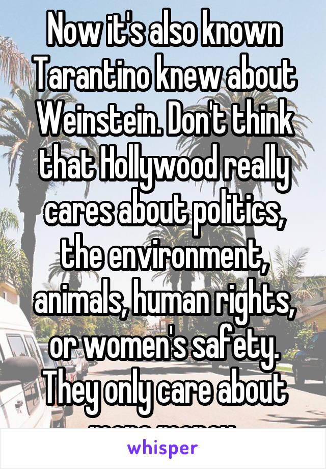 Now it's also known Tarantino knew about Weinstein. Don't think that Hollywood really cares about politics, the environment, animals, human rights, or women's safety. They only care about more money.