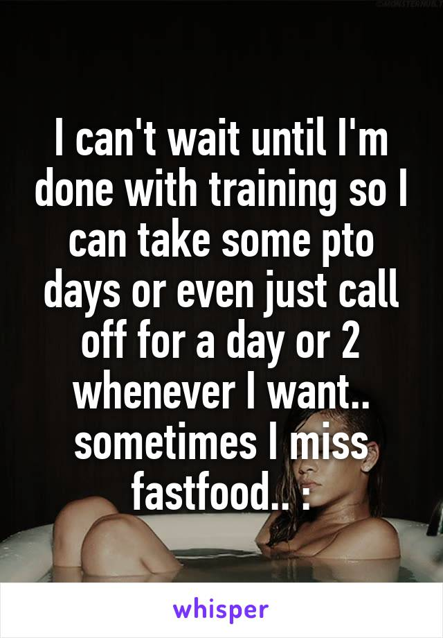 I can't wait until I'm done with training so I can take some pto days or even just call off for a day or 2 whenever I want.. sometimes I miss fastfood.. :\