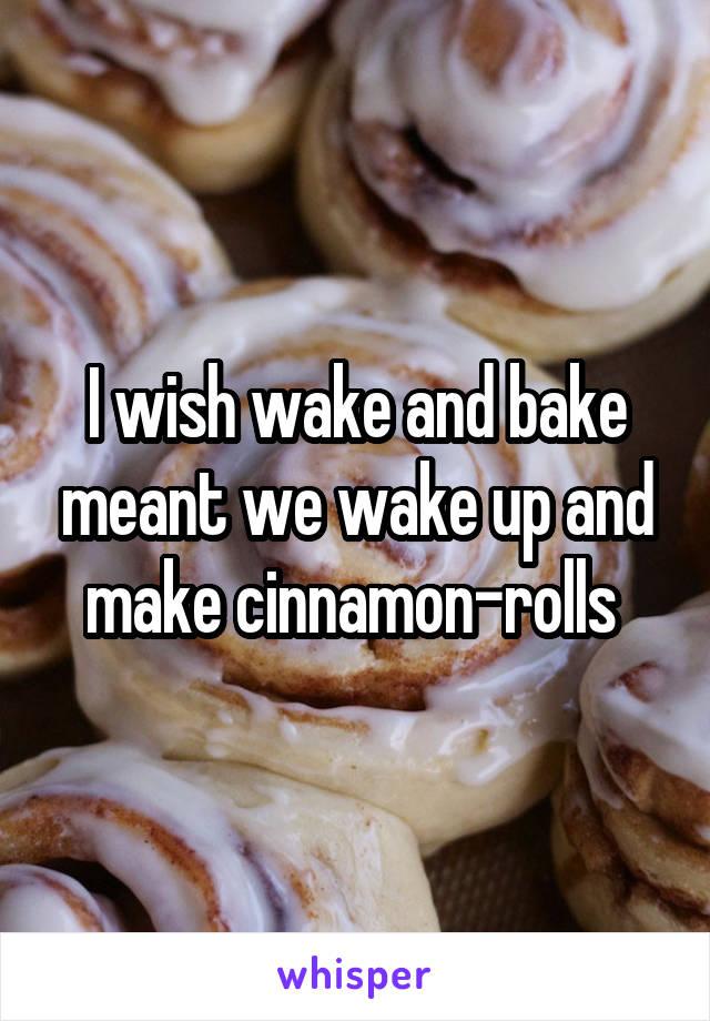 I wish wake and bake meant we wake up and make cinnamon-rolls