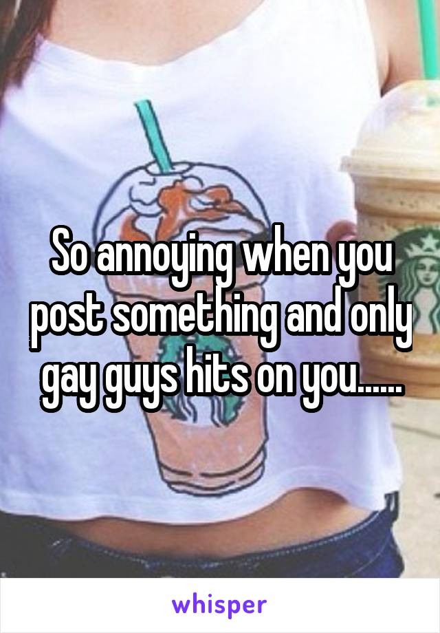 So annoying when you post something and only gay guys hits on you......