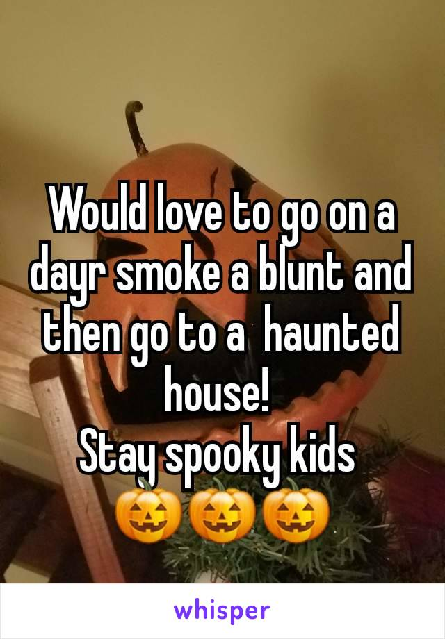 Would love to go on a dayr smoke a blunt and then go to a  haunted house!  Stay spooky kids  🎃🎃🎃
