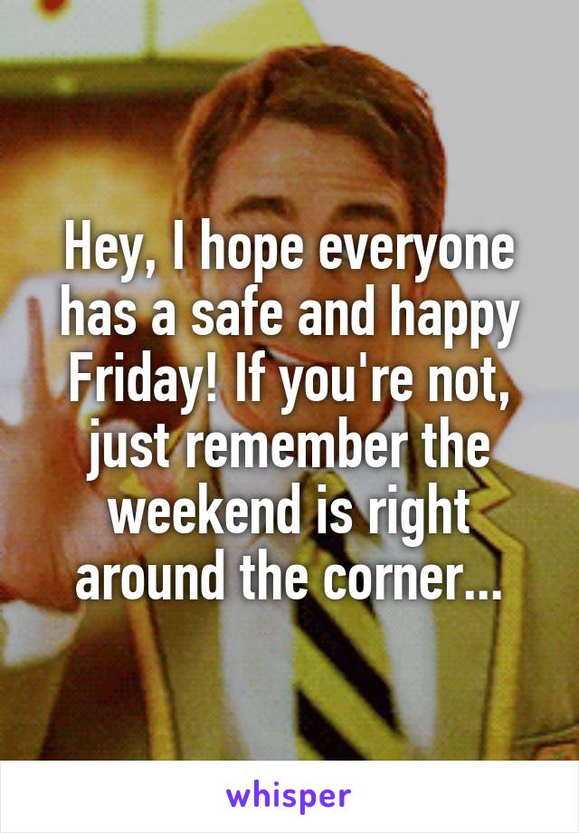 Hey, I hope everyone has a safe and happy Friday! If you're not, just remember the weekend is right around the corner...