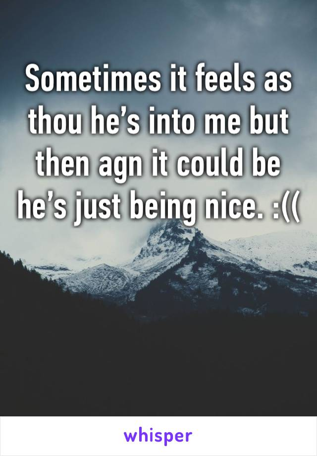 Sometimes it feels as thou he's into me but then agn it could be he's just being nice. :((