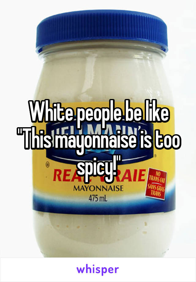 "White people be like ""This mayonnaise is too spicy!"""