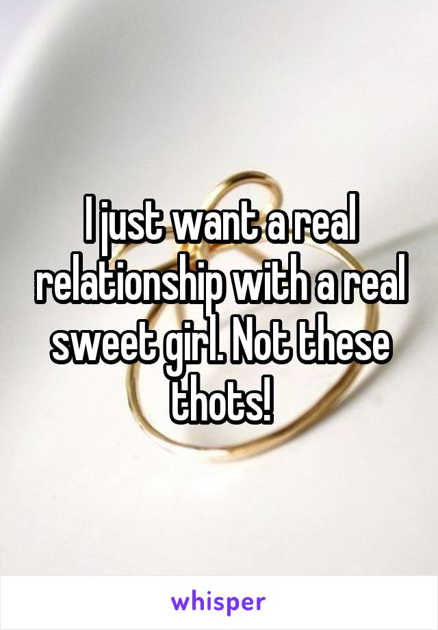 I just want a real relationship with a real sweet girl. Not these thots!