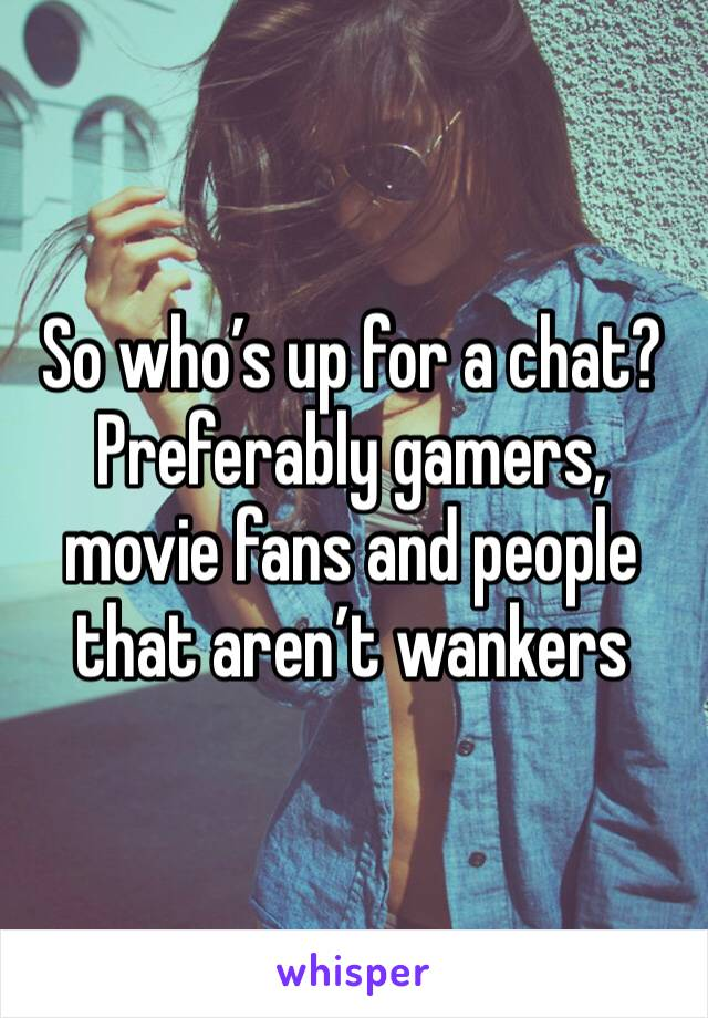 So who's up for a chat? Preferably gamers, movie fans and people that aren't wankers