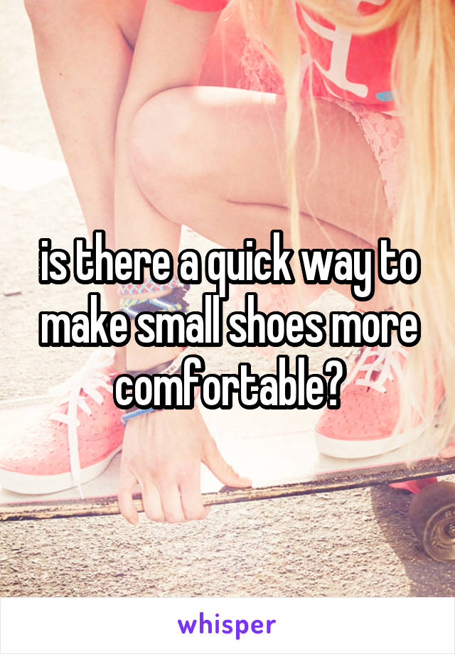 is there a quick way to make small shoes more comfortable?