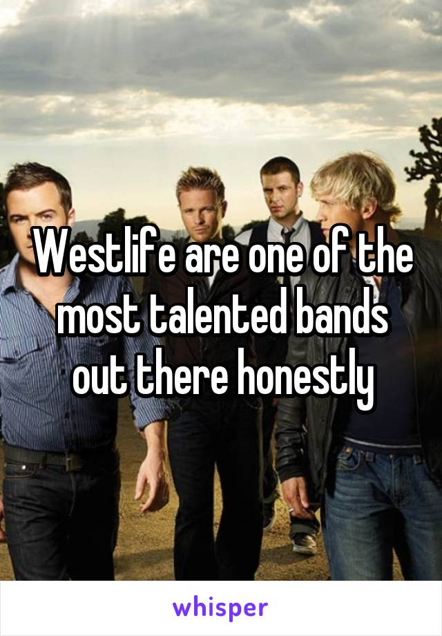 Westlife are one of the most talented bands out there honestly