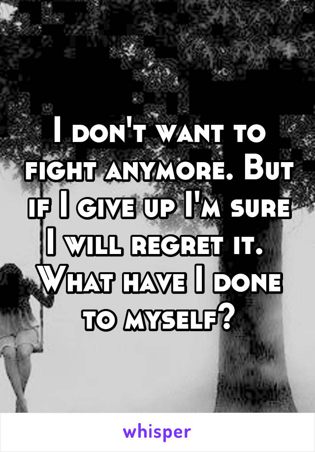 I don't want to fight anymore. But if I give up I'm sure I will regret it.  What have I done to myself?